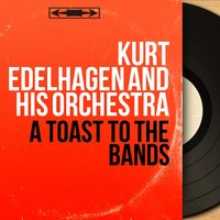 A Toast to the Bands — Kurt Edelhagen And His Orchestra