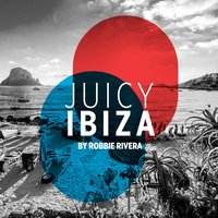 Juicy Beach - Ibiza 2017 (Selected by Robbie Rivera) — Robbie Rivera