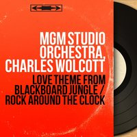 Love Theme from Blackboard Jungle / Rock Around the Clock — MGM Studio Orchestra, Charles Wolcott, MGM Studio Orchestra, Charles Wolcott