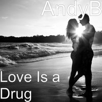 Love Is a Drug — AndyB