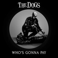 Who's Gonna Pay — The Dogs