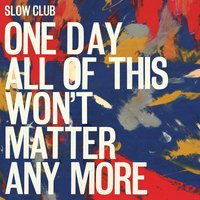 One Day All of This Won't Matter Anymore — Slow Club