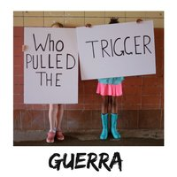 Who Pulled the Trigger — Guerra