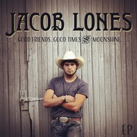 Good Friends Good Times and Moonshine — Jacob Lones
