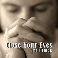 Close Your Eyes — THE BRIDGE