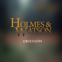 Obsession — Holmes & Watson