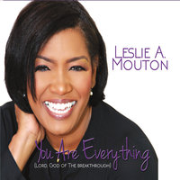 You Are Everything (Lord, God of the Breakthrough) — Leslie A. Mouton