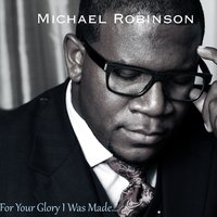 For Your Glory I Was Made — Michael Robinson