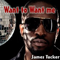 Want to Want Me — James Tucker