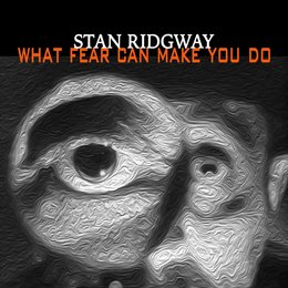 What Fear Can Make You Do — Stan Ridgway