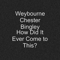 How Did It Ever Come to This? — Weybourne Chester Bingley
