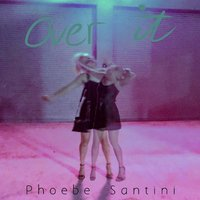 Over It — Phoebe Santini