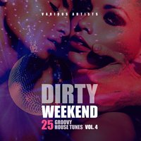 Dirty Weekend (25 Groovy House Tunes), Vol. 4 — сборник