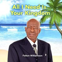 All I Need Is Your Kingdom — Felton Williamson
