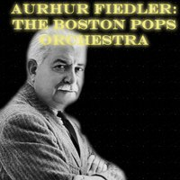 Arthur Fiedler: The Boston Pops Orchestra — Arthur Fiedler, The Boston Pops Orchestra