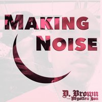 Making Noise — D. Brown the Begotten Son