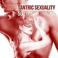 Tantric Sexuality: 50 Lounge Tracks, Shades of Love, Sensual Music for Passionate Sex and Love Making, Erotic Massage — Tantric Sex Background Music Experts