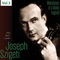Milestones of a Violin Legend: Joseph Szigeti, Vol. 3 — Joseph Szigeti, New Friends of Music Orchestra, Andrew Földes, Fritz Stiedry, Иоганн Себастьян Бах, Арканджело Корелли