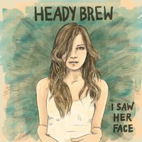 I Saw Her Face — Heady Brew