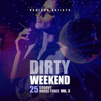 Dirty Weekend (25 Groovy House Tunes), Vol. 3 — сборник