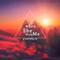 I Cry When She Hold Me — Chocolate