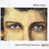Some Unfinished Business Vol. 2 — Walter Hyatt