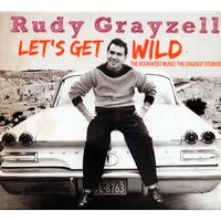 Let's Get Wild - The Rockin'est Music! The Craziest Stories! — Rudy Grayzell
