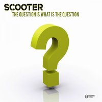 The Question Is What Is the Question? — Scooter