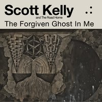 The Forgiven Ghost in Me — Scott Kelly, The Road Home