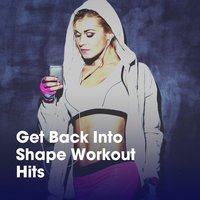 Get Back into Shape Workout Hits — Absolute Smash Hits, Aerobic Music Workout, Cardio Workout