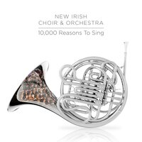 10,000 Reasons to Sing — The New Irish Choir & Orchestra