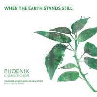 When The Earth Stands Still — Phoenix Chamber Choir