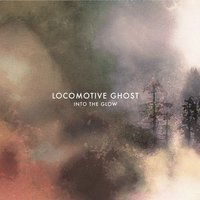 Into the Glow — Locomotive Ghost