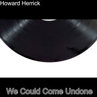 We Could Come Undone — Howard Herrick