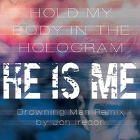 Hold My Body in the Hologram — He Is Me & Jon Ireson