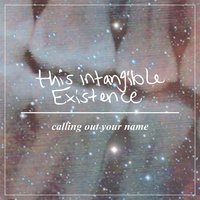 Calling Out Your Name — This Intangible Existence