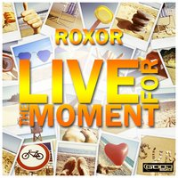 Live for the Moment — Roxor