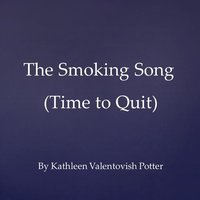 The Smoking Song (Time to Quit) — Kathleen Valentovish Potter