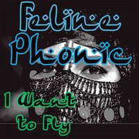 I Want to Fly — Feline Phonic