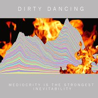 Mediocrity Is the Strongest Inevitability — Dirty Dancing