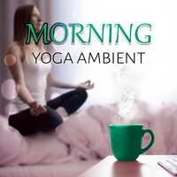 Morning Yoga - Ambient – Meditation, Early Morning, Calming Music, Relaxing New Age, Body Energy, Serenity Music, Nature Sounds — Healing Yoga Meditation Music Consort