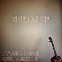 I Wanna Dance with Somebody — The Drive