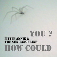 How Could You ? — Little Annie, The Sun Tangerine