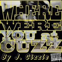 Where Were You at Cuzz — J. Cizzle