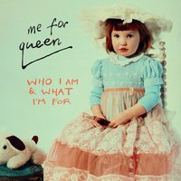 Who I Am and What I'm For — Me For Queen