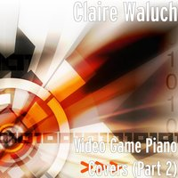 Video Game Piano Covers, Pt. 2 — Claire Waluch