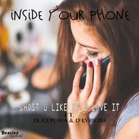 Inside Your Phone — Ghost u like it i love it, DucePlaya, D Lyricist