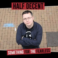 Something for the Fearless — Half Decent