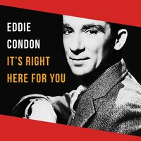 It's Right Here for You — Eddie Condon