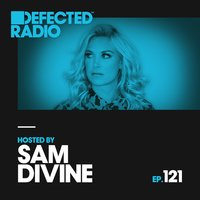 Defected Radio Episode 121 (hosted by Sam Divine) — Defected Radio
